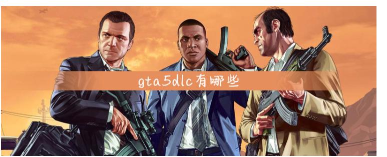 gta5dlc有哪些_gta5dlc介绍一览